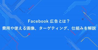 Facebook広告とは?費用や使える画像、ターゲティング、仕組みを解説