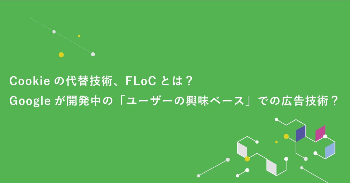 【Cookieの代替技術、FLoC】とは?Googleが開発中の「ユーザーの興味ベース」での広告技術?