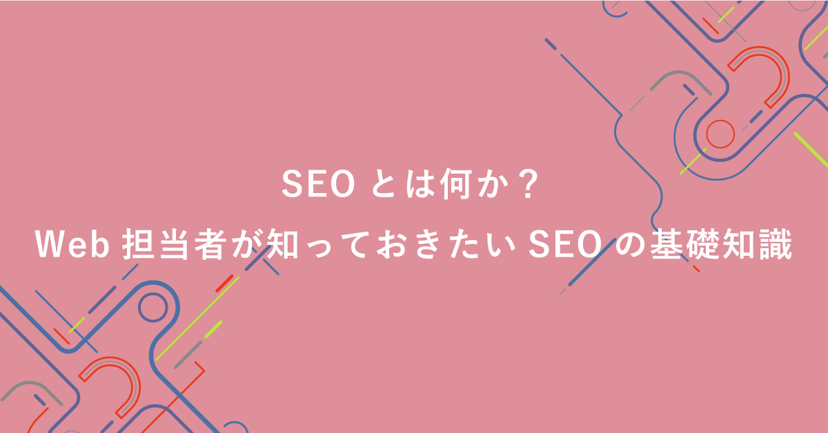 SEOとは何か?Web担当者が知っておきたいSEOの基礎知識を体系的に解説