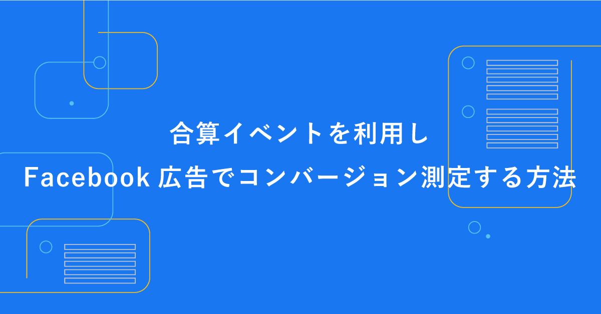 合算イベントを利用しFacebook広告でコンバージョンを測定する方法【iOS14.5対応】