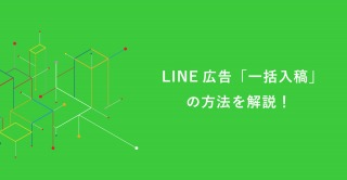 LINE広告「一括入稿」の方法を解説